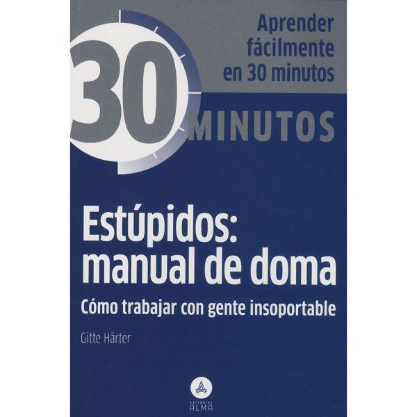 ESTÚPIDOS: MANUAL DE DOMA. CÓMO TRABAJAR CON GENTE INSOPORTABLE
